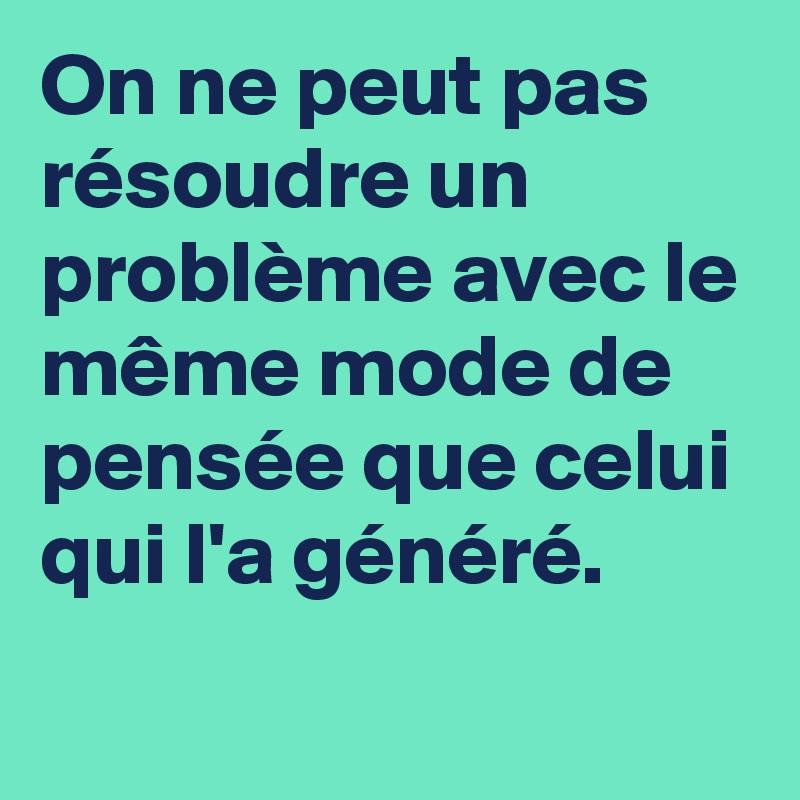 On ne peut pas résoudre un problème avec le même mode de pensée que celui  qui l'a généré. - Post by _1984_ on Boldomatic