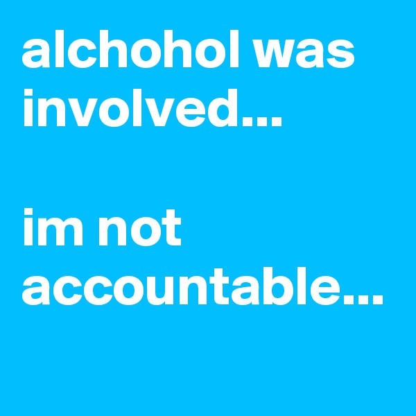 alchohol was involved...  im not accountable...