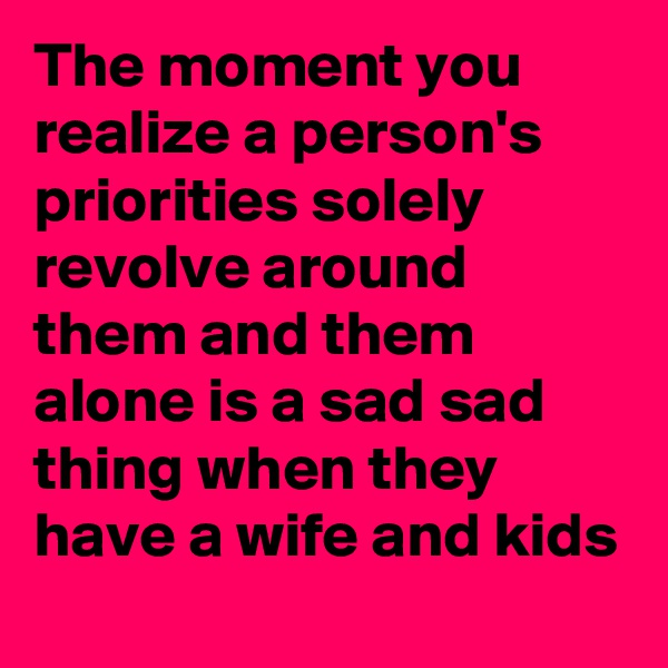 The moment you realize a person's priorities solely revolve around them and them alone is a sad sad thing when they have a wife and kids