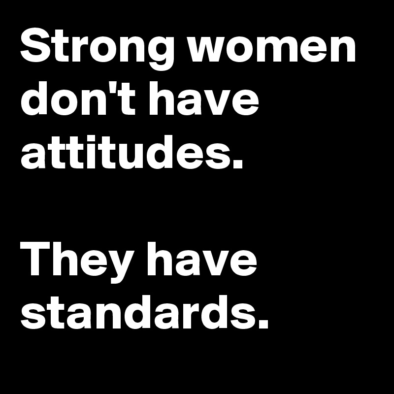 Strong women dont have attitudes. They have standards