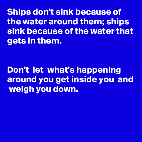 Ships don't sink because of the water around them; ships sink because of the water that gets in them.   Don't  let  what's happening around you get inside you  and  weigh you down.