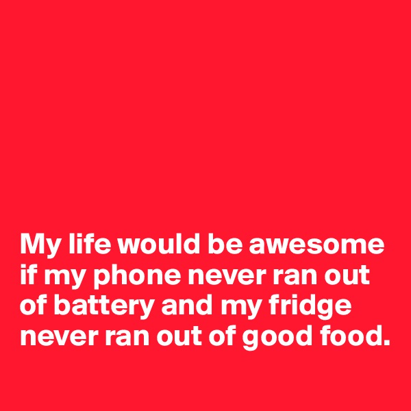 My life would be awesome if my phone never ran out of battery and my fridge never ran out of good food.