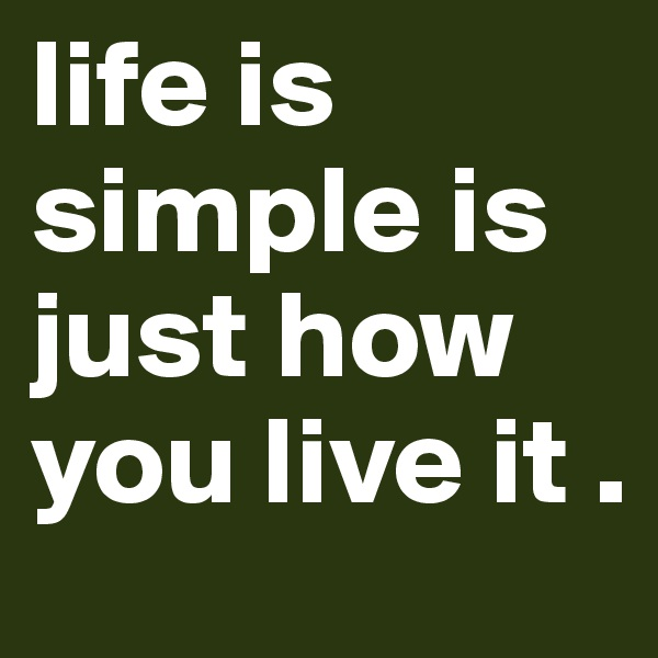 life is simple is just how you live it .