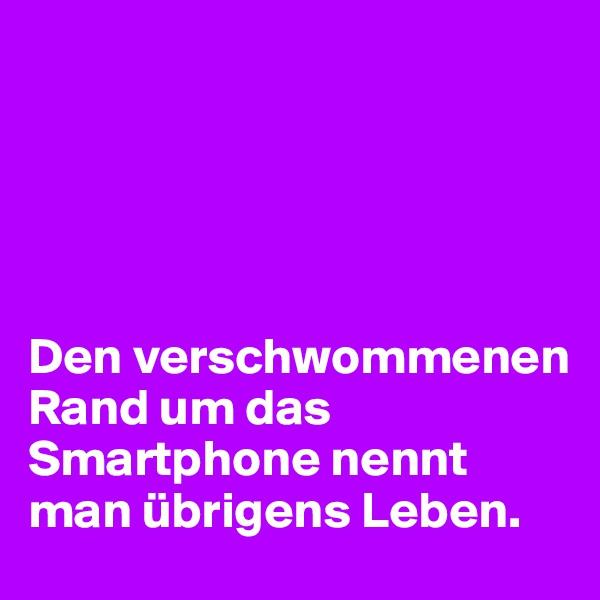 Den verschwommenen Rand um das Smartphone nennt man übrigens Leben.