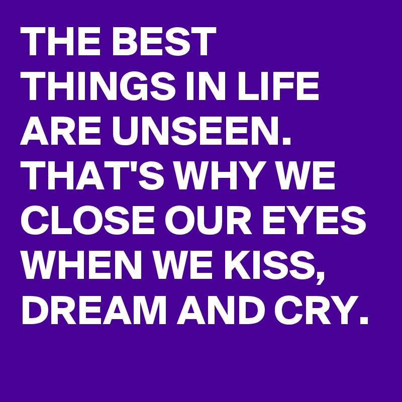 THE BEST THINGS IN LIFE ARE UNSEEN.  THAT'S WHY WE CLOSE OUR EYES WHEN WE KISS, DREAM AND CRY.