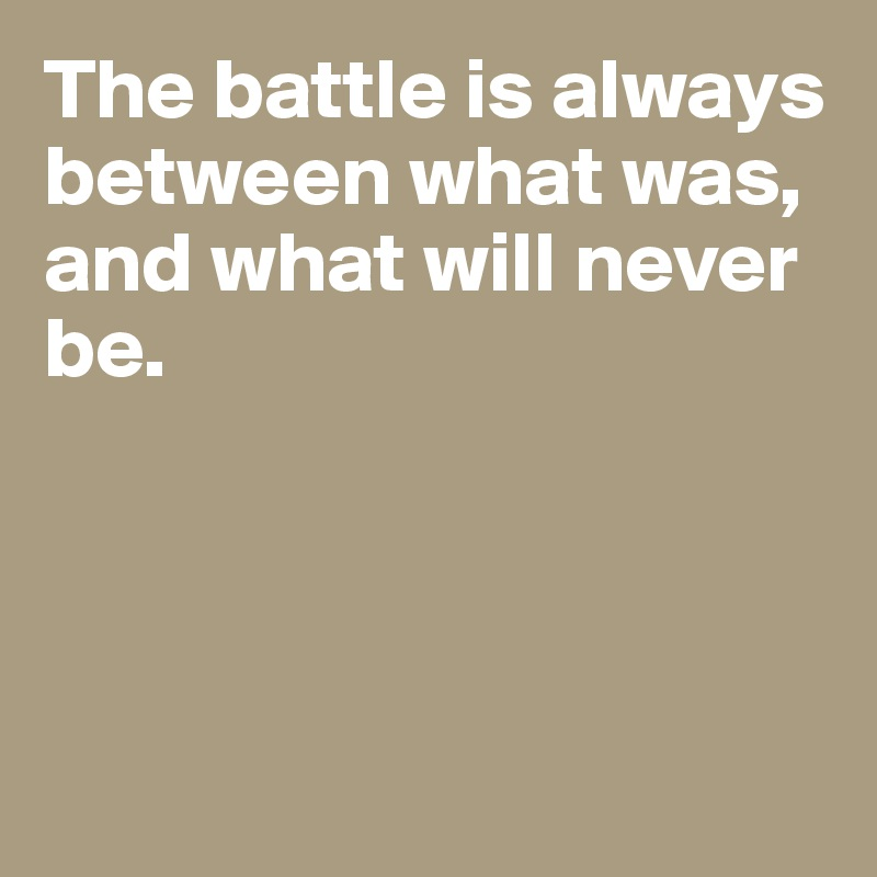 The battle is always between what was, and what will never be.