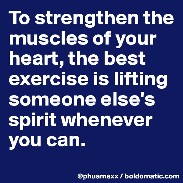 To strengthen the muscles of your heart, the best exercise is lifting someone else's spirit whenever you can.