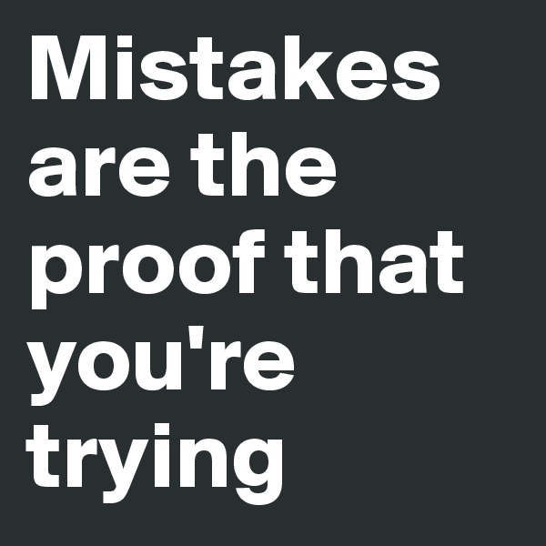 Mistakes are the proof that you're trying