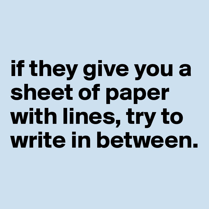 if they give you a sheet of paper with lines, try to write in between.