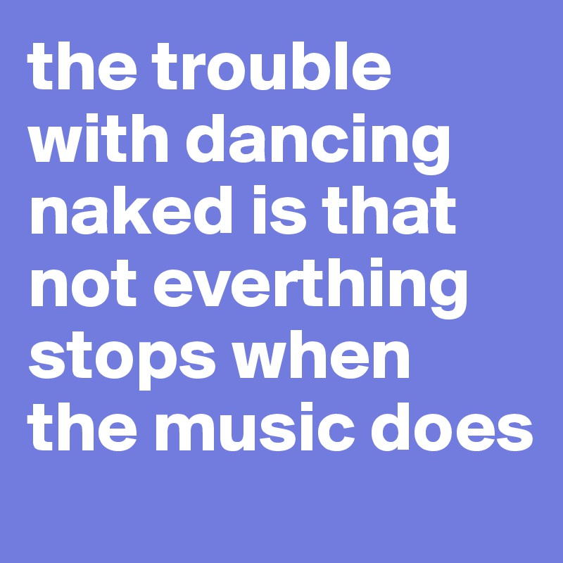 the trouble with dancing naked is that not everthing stops when the music does