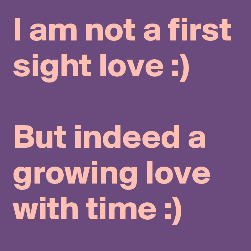 I am not a first sight love :)  But indeed a growing love with time :)