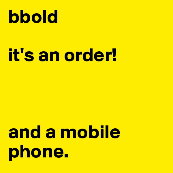 bbold  it's an order!    and a mobile phone.