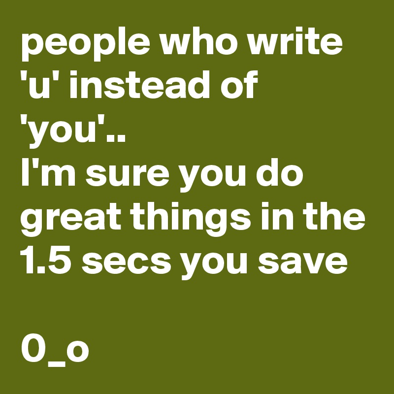 people who write 'u' instead of 'you'.. I'm sure you do great things in the 1.5 secs you save   0_o