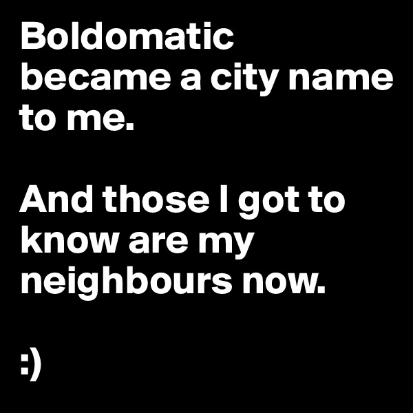 Boldomatic became a city name to me.   And those I got to know are my neighbours now.  :)