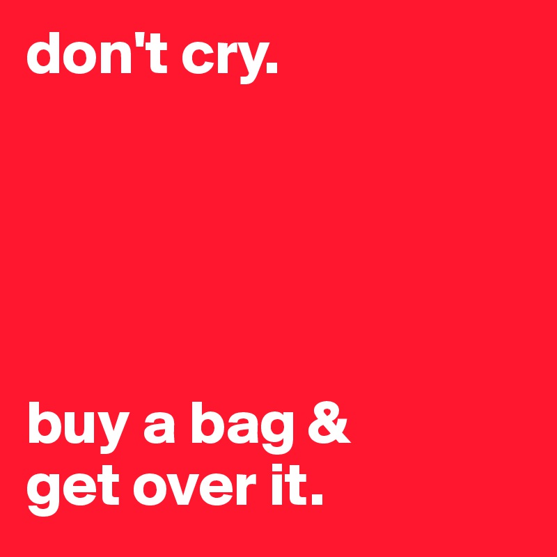 don't cry. buy a bag & get over it. - Post by miliana on Boldomatic