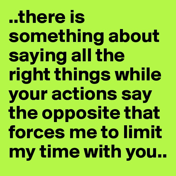 ..there is something about saying all the right things while your actions say the opposite that forces me to limit my time with you..