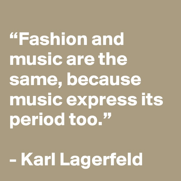 """Fashion and music are the same, because music express its period too.""   - Karl Lagerfeld"