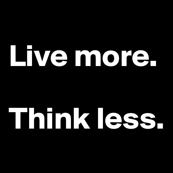 Live more.  Think less.