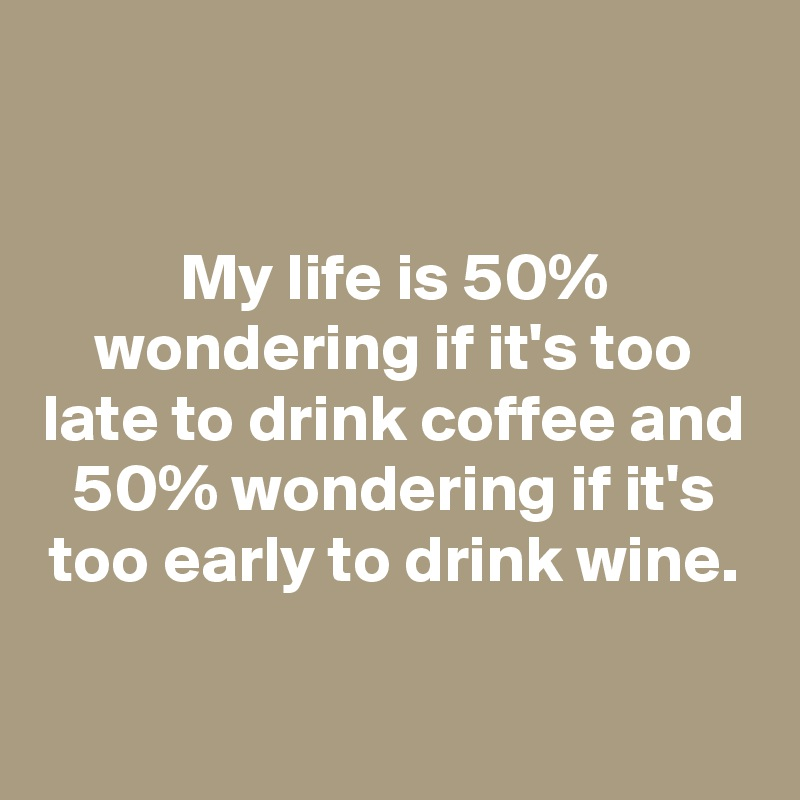 My life is 50% wondering if it's too late to drink coffee and 50% wondering if it's too early to drink wine.