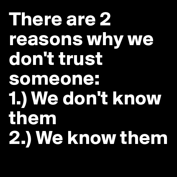 There are 2 reasons why we don't trust someone: 1.) We don't know them 2.) We know them