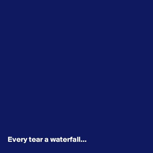 Every tear a waterfall...