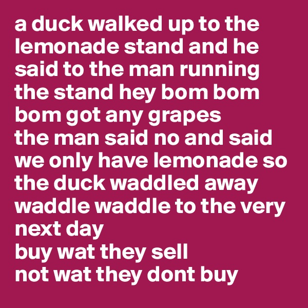 a duck walked up to the lemonade stand and he said to the man running the stand hey bom bom bom got any grapes the man said no and said we only have lemonade so the duck waddled away waddle waddle to the very next day buy wat they sell not wat they dont buy