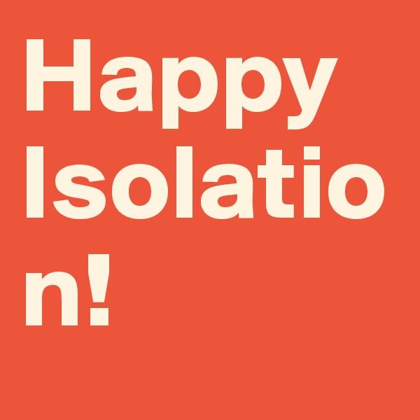 Happy Isolation!