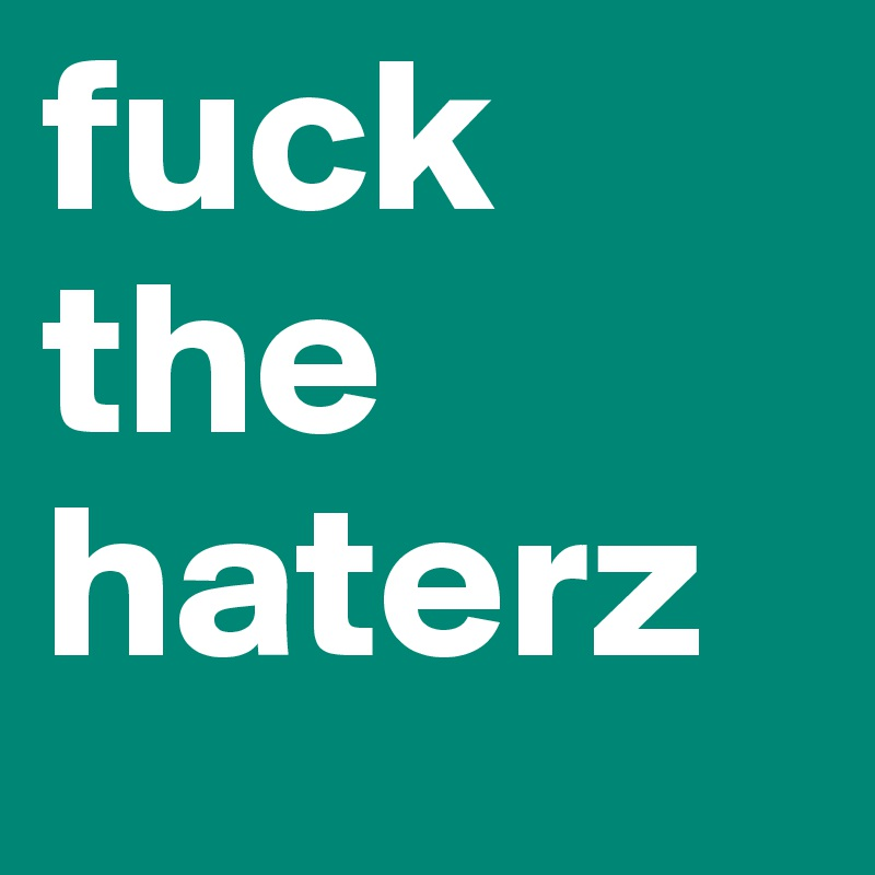fuck the haterz