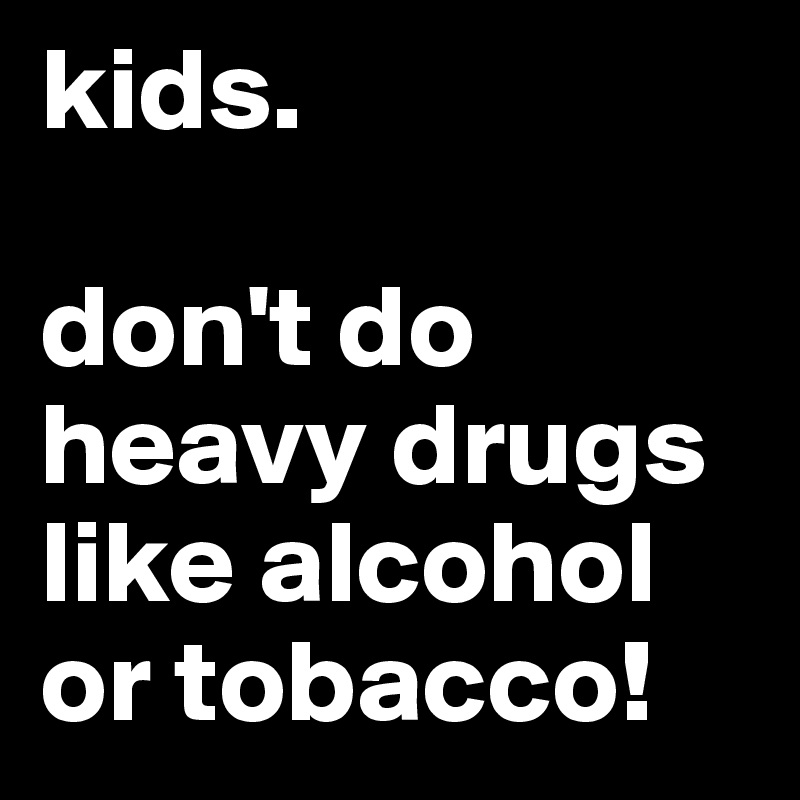 kids.  don't do heavy drugs like alcohol or tobacco!
