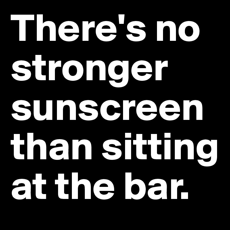 There's no stronger sunscreen than sitting at the bar.
