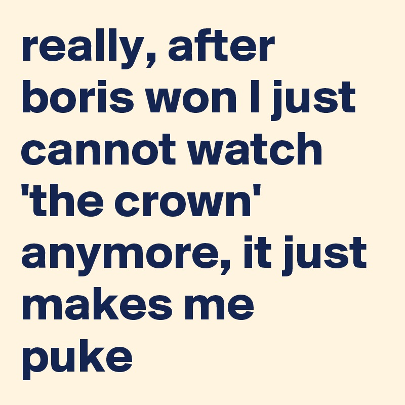 really, after boris won I just cannot watch 'the crown' anymore, it just makes me puke