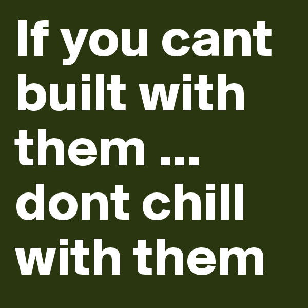 If you cant built with them ... dont chill with them