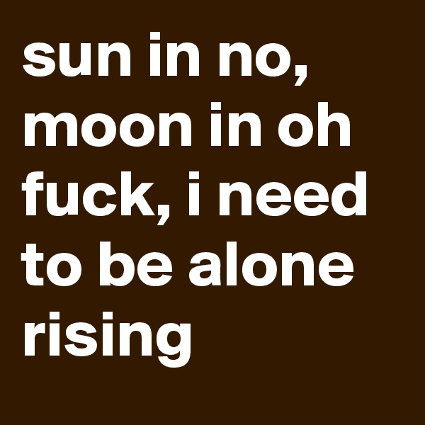 sun in no, moon in oh fuck, i need to be alone rising