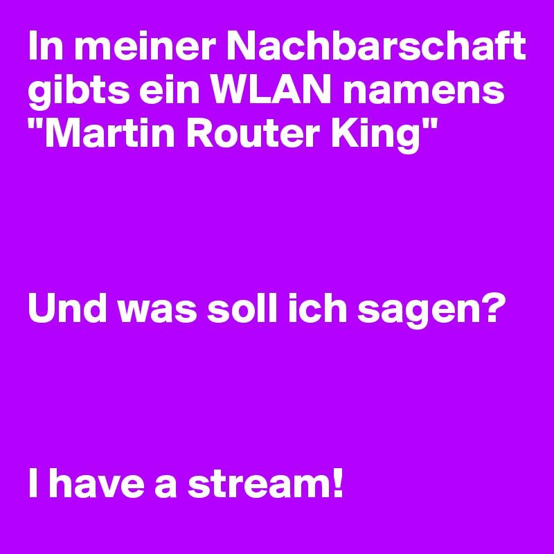 """In meiner Nachbarschaft gibts ein WLAN namens """"Martin Router King""""    Und was soll ich sagen?    I have a stream!"""