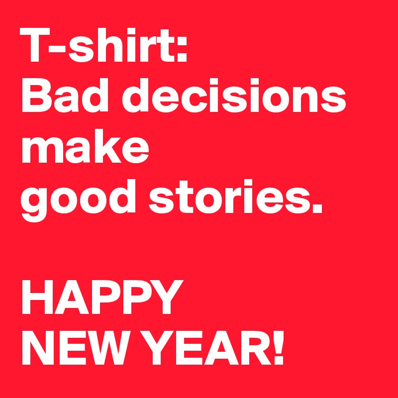 T-shirt: Bad decisions make good stories. HAPPY NEW YEAR! - Post by ...