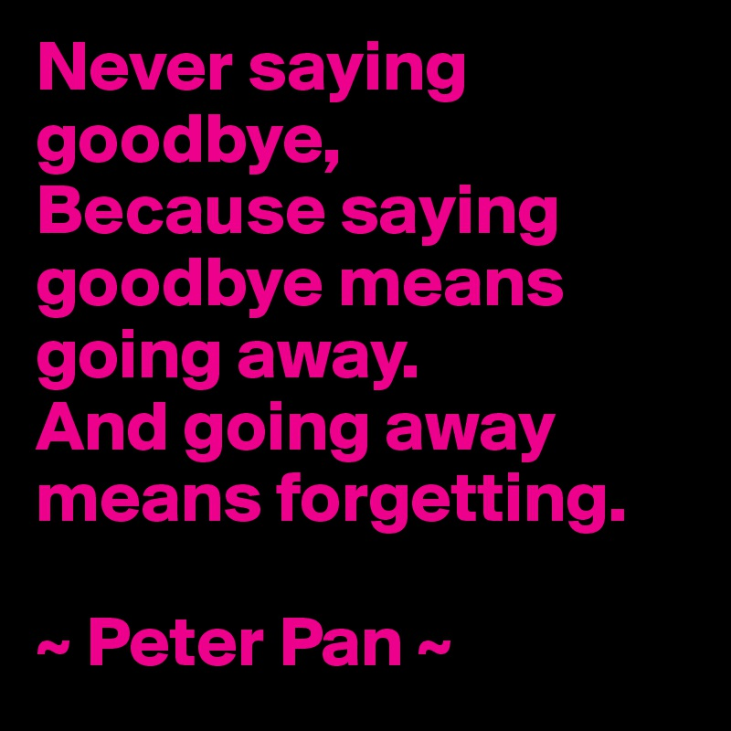 Never saying goodbye, Because saying goodbye means going away. And going away means forgetting.  ~ Peter Pan ~
