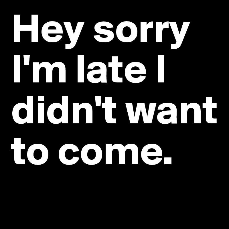 Hey sorry I'm late I didn't want to come.