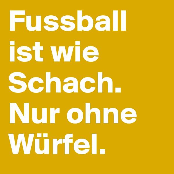 Fussball ist wie Schach. Nur ohne Würfel.