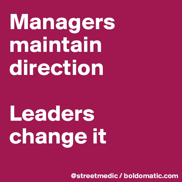 Managers maintain direction  Leaders change it