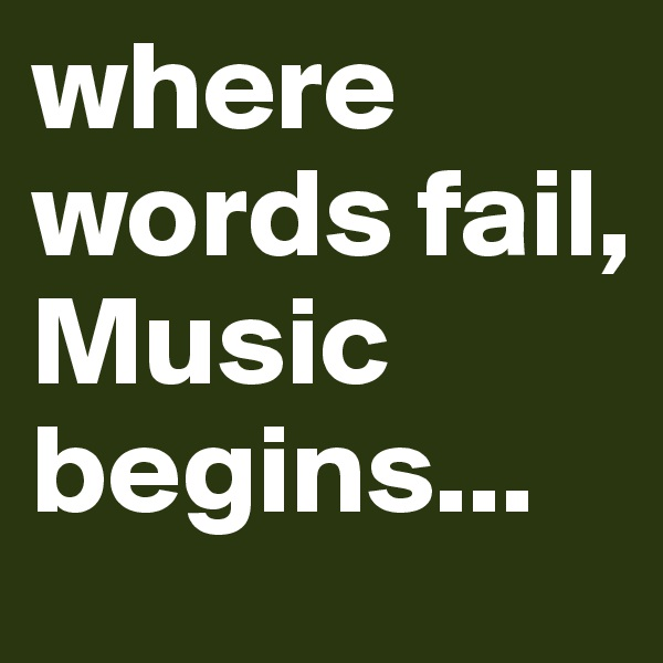 where words fail, Music begins...