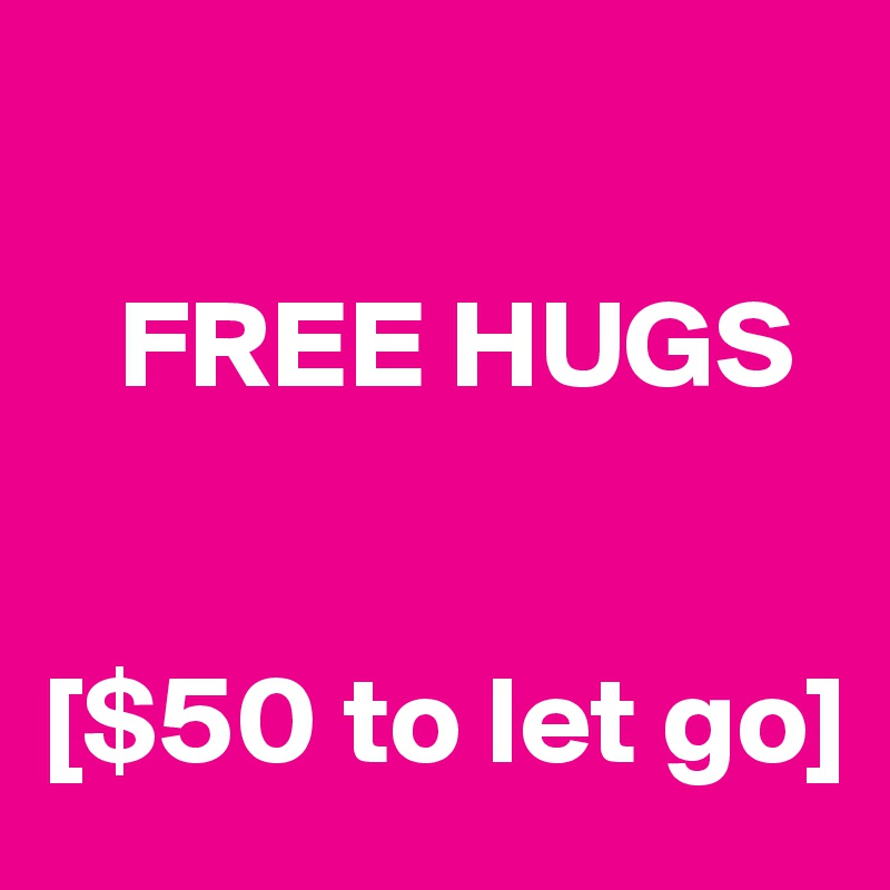 FREE HUGS   [$50 to let go]