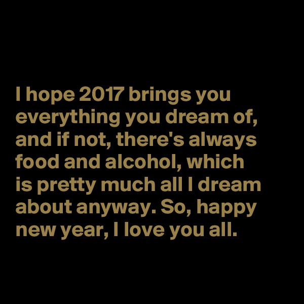 I hope 2017 brings you everything you dream of, and if not, there's always food and alcohol, which  is pretty much all I dream about anyway. So, happy new year, I love you all.