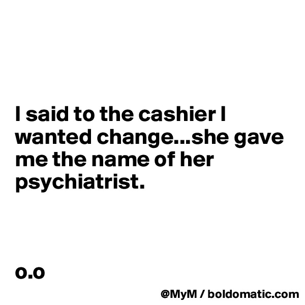 I said to the cashier I wanted change...she gave me the name of her psychiatrist.    o.o