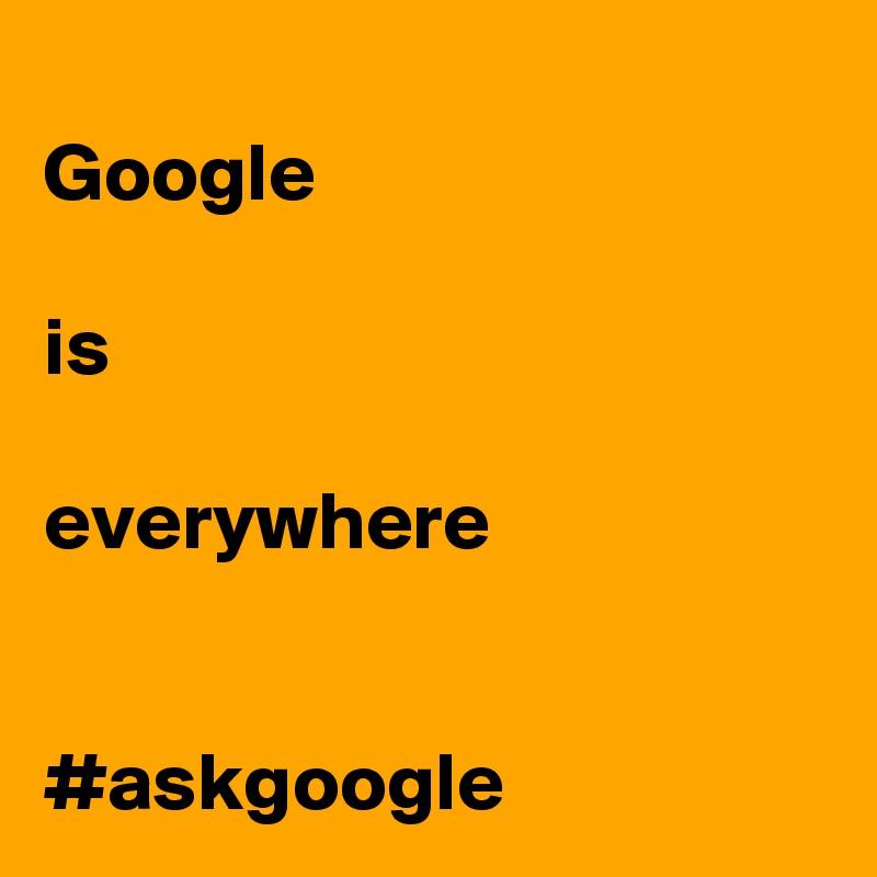 Google  is  everywhere   #askgoogle