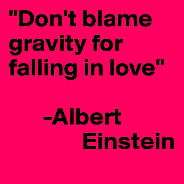 """Don't blame gravity for falling in love""                  -Albert                      Einstein"