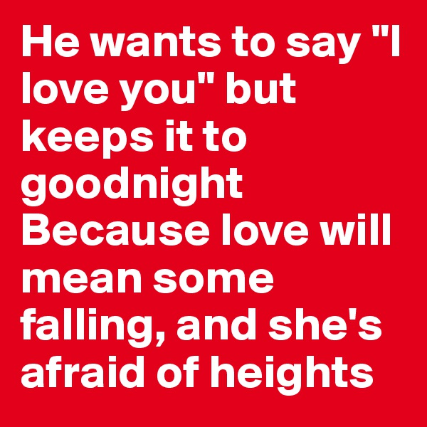 """He wants to say """"I love you"""" but keeps it to goodnight Because love will mean some falling, and she's afraid of heights"""