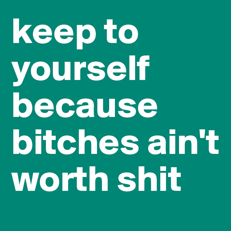 keep to yourself because bitches ain't worth shit