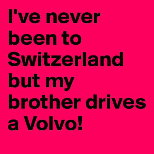 I've never been to Switzerland but my brother drives a Volvo!