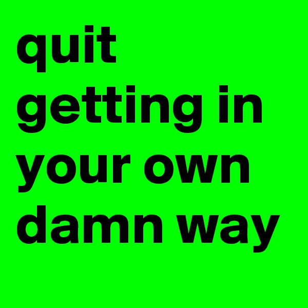 quit getting in your own damn way