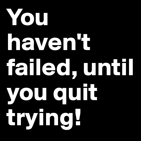 You haven't failed, until you quit trying!